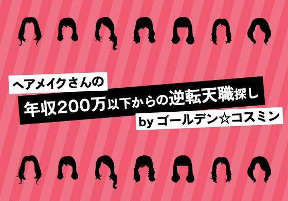 ヘアメイクさんの「年収200万以下からの逆転天職探し」 by ゴールデン☆コスミン