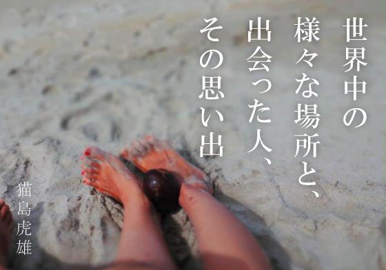 「世界中の様々な場所と、出会った人、その思い出」 by 猫島虎雄