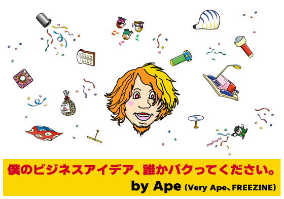 「僕のビジネスアイデア、誰かパクってください。」by Ape